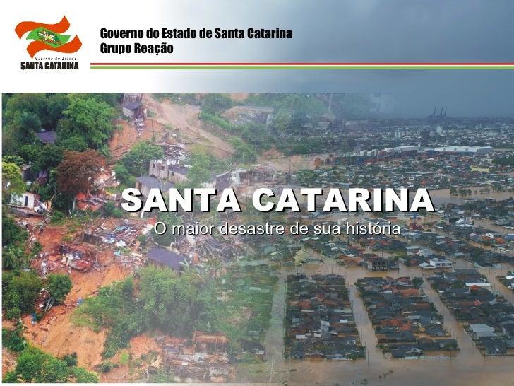 SANTA CATARINA O maior desastre de sua história Governo do Estado de Santa Catarina Grupo Reação