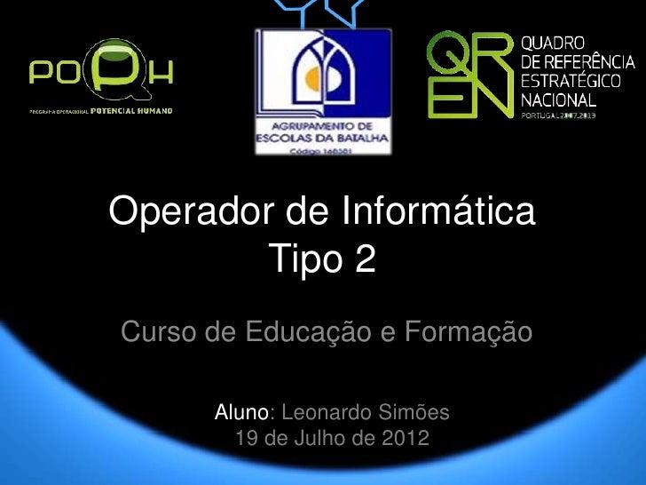 Operador de Informática       Tipo 2Curso de Educação e Formação      Aluno: Leonardo Simões        19 de Julho de 2012