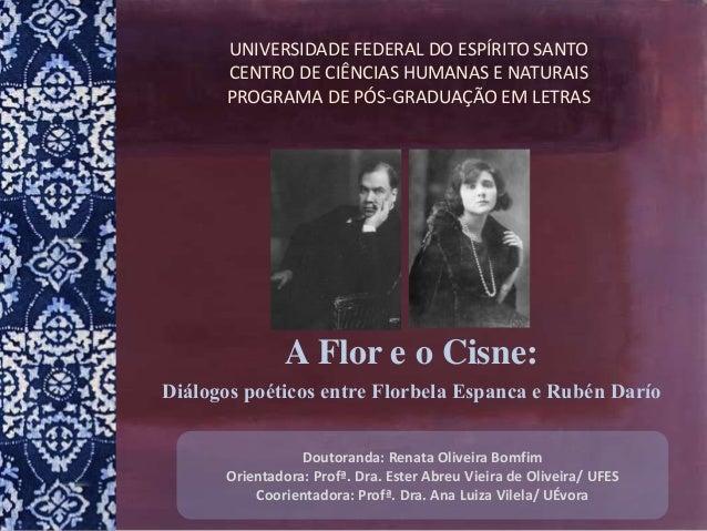 A Flor e o Cisne: Diálogos poéticos entre Florbela Espanca e Rubén Darío Doutoranda: Renata Oliveira Bomfim Orientadora: P...