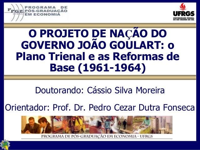 O PROJETO DE NAÇÃO DOGOVERNO JOÃO GOULART: oPlano Trienal e as Reformas deBase (1961-1964)Doutorando: Cássio Silva Moreira...