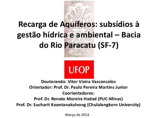 Recarga de Aquíferos: subsídios à gestão hídrica e ambiental – Bacia do Rio Paracatu (SF-7) Doutorando: Vitor Vieira Vasco...