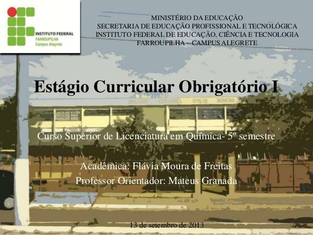 Estágio Curricular Obrigatório I Curso Superior de Licenciatura em Química- 5º semestre Acadêmica: Flávia Moura de Freitas...