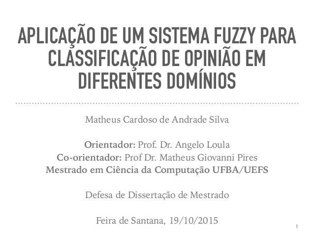 APLICAÇÃO DE UM SISTEMA FUZZY PARA CLASSIFICAÇÃO DE OPINIÃO EM DIFERENTES DOMÍNIOS Matheus Cardoso de Andrade Silva Orient...