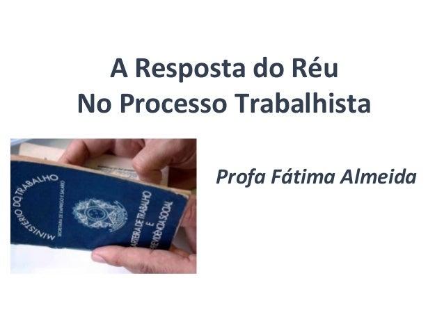 A Resposta do Réu  No Processo Trabalhista  Profa Fátima Almeida