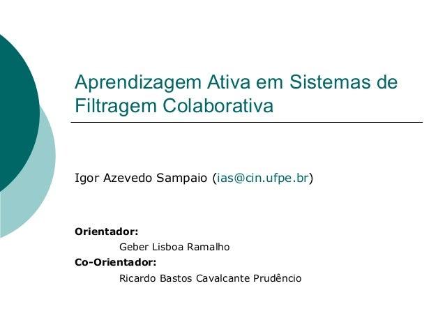 Aprendizagem Ativa em Sistemas de Filtragem Colaborativa Igor Azevedo Sampaio (ias@cin.ufpe.br) Orientador: Geber Lisboa R...