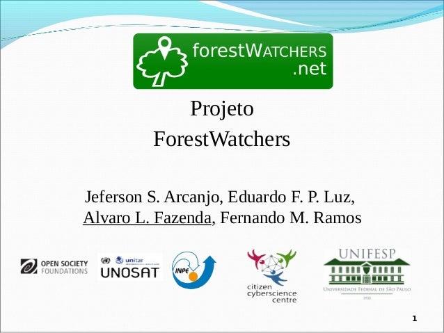 1 Projeto ForestWatchers Jeferson S. Arcanjo, Eduardo F. P. Luz, Alvaro L. Fazenda, Fernando M. Ramos