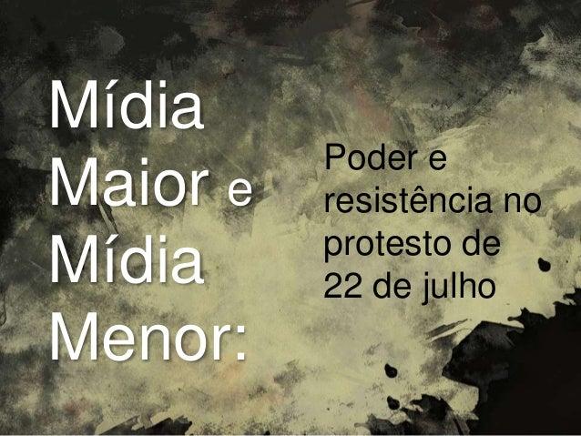 Poder e resistência no protesto de 22 de julho Mídia Maior e Mídia Menor: