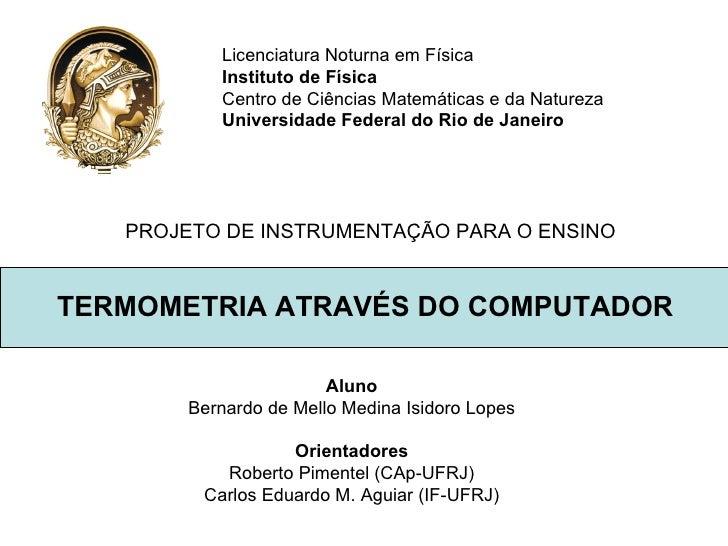 PROJETO DE INSTRUMENTAÇÃO PARA O ENSINO TERMOMETRIA ATRAVÉS DO COMPUTADOR Aluno Bernardo de Mello Medina Isidoro Lopes Ori...