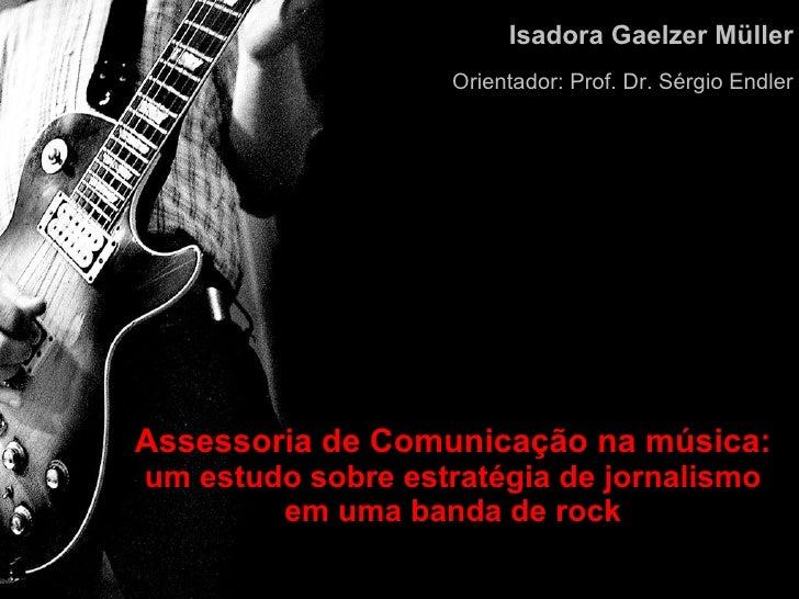 Assessoria de Comunicação na música: um estudo sobre estratégia de jornalismo em uma banda de rock Isadora Gaelzer Müller ...
