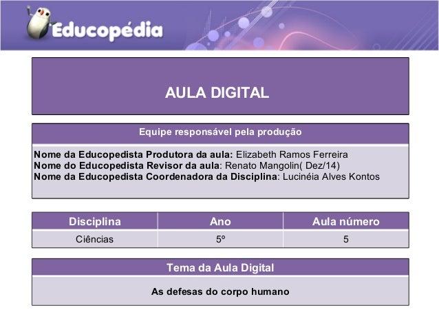 Tema da Aula Digital As defesas do corpo humano Disciplina Ano Aula número Ciências 5º 5 AULA DIGITAL Equipe responsável p...