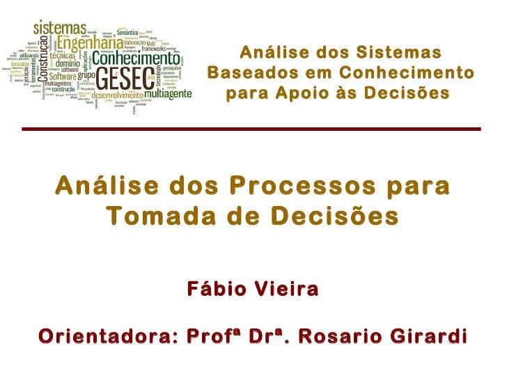 Fábio Vieira Orientadora: Profª Drª. Rosario Girardi Análise dos Processos para Tomada de Decisões Análise dos Sistemas Ba...