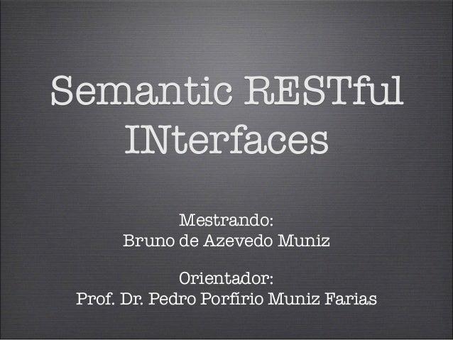 Semantic RESTful  INterfaces  Mestrando:  Bruno de Azevedo Muniz  Orientador:  Prof. Dr. Pedro Porfírio Muniz Farias