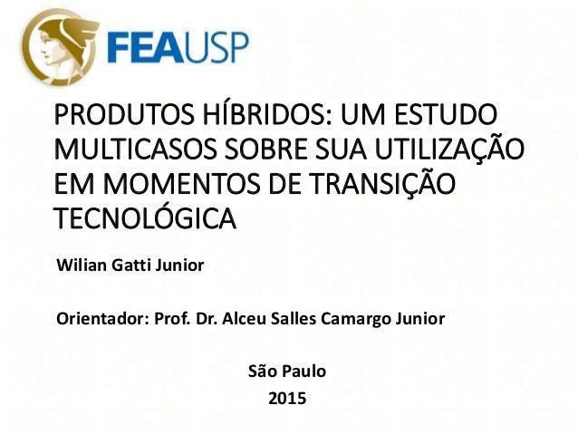 PRODUTOS HÍBRIDOS: UM ESTUDO MULTICASOS SOBRE SUA UTILIZAÇÃO EM MOMENTOS DE TRANSIÇÃO TECNOLÓGICA Wilian Gatti Junior Orie...