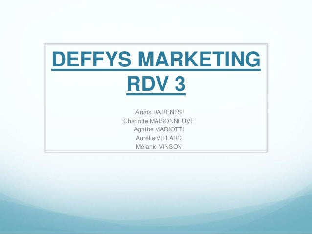 DEFFYS MARKETING RDV 3 Anaïs DARENES Charlotte MAISONNEUVE Agathe MARIOTTI Aurélie VILLARD Mélanie VINSON