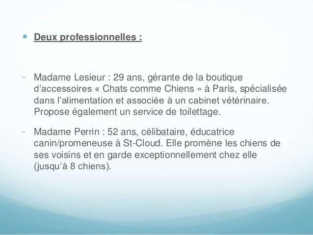  Deux professionnelles : - Madame Lesieur : 29 ans, gérante de la boutique d'accessoires « Chats comme Chiens » à Paris, ...