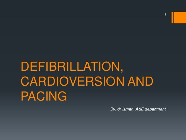 DEFIBRILLATION, CARDIOVERSION AND PACING By: dr ismah, A&E department 1