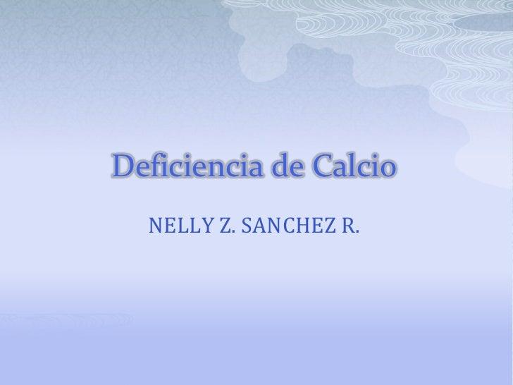 Deficiencia de Calcio<br />NELLY Z. SANCHEZ R.<br />