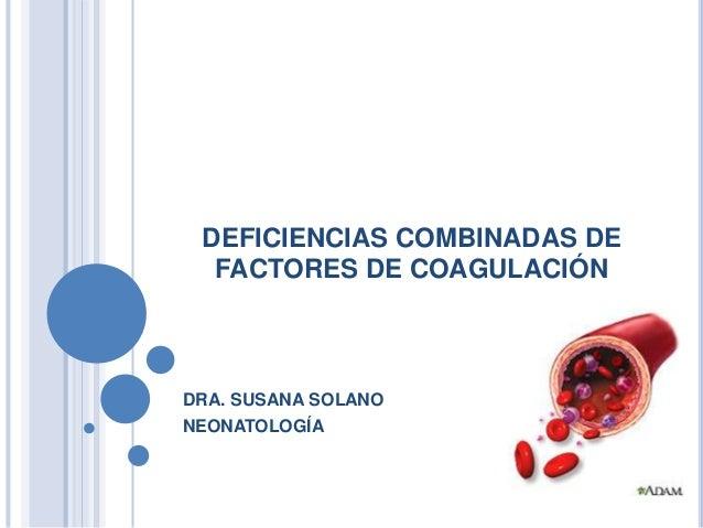DEFICIENCIAS COMBINADAS DE FACTORES DE COAGULACIÓN DRA. SUSANA SOLANO NEONATOLOGÍA