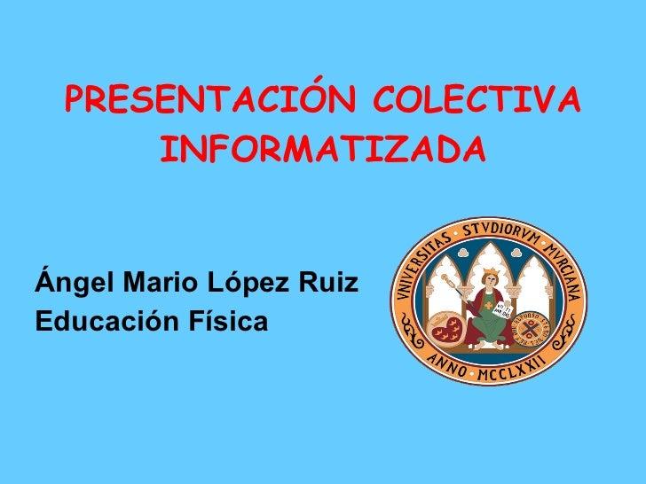 PRESENTACIÓN COLECTIVA INFORMATIZADA <ul><li>Ángel Mario López Ruiz </li></ul><ul><li>Educación Física </li></ul>
