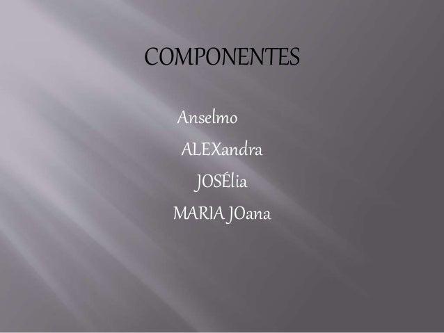 COMPONENTES Anselmo ALEXandra JOSÉlia MARIA JOana