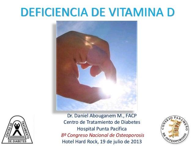 Med Volume 357(3):266-281 July 19, 2007 DEFICIENCIA DE VITAMINA D Dr. Daniel Abouganem M., FACP Centro de Tratamiento de D...