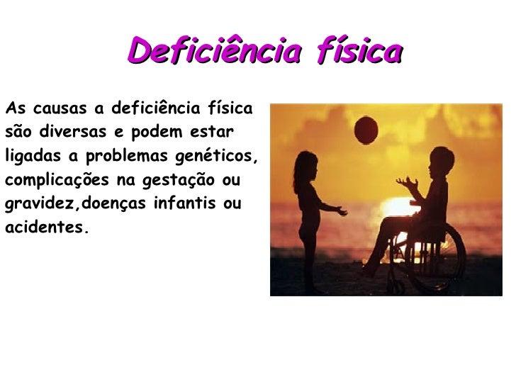 Deficiência física   As causas a deficiência física  são diversas e podem estar  ligadas a problemas genéticos, complicaçõ...