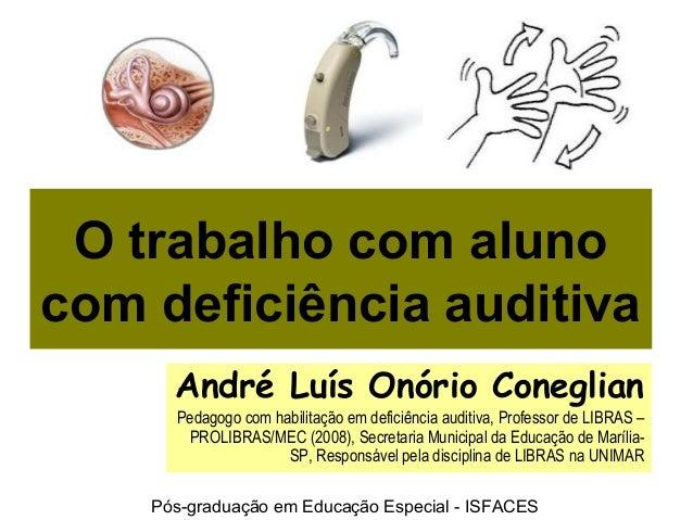 O trabalho com aluno com deficiência auditiva André Luís Onório Coneglian Pedagogo com habilitação em deficiência auditiva...