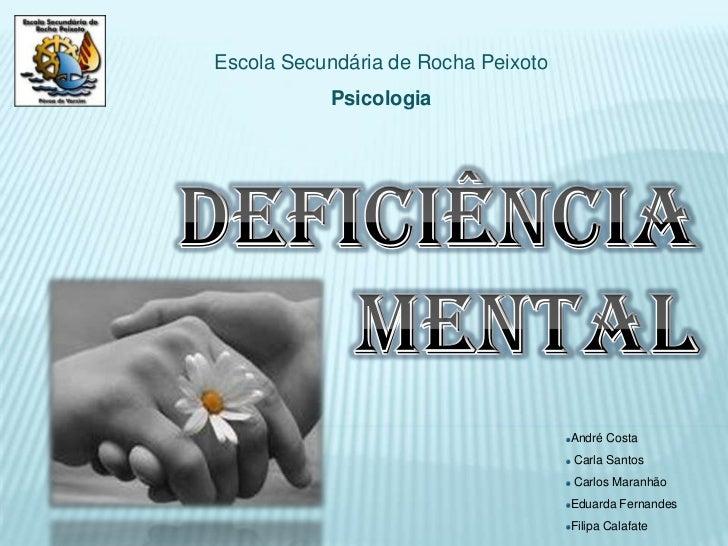 Escola Secundária de Rocha Peixoto<br />Psicologia<br />Deficiência Mental<br />André Costa<br /> Carla Santos<br /> Carlo...