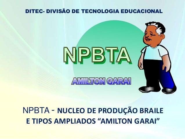 """AMILTON GARAI NPBTA - NUCLEO DE PRODUÇÃO BRAILE E TIPOS AMPLIADOS """"AMILTON GARAI"""" DITEC- DIVISÃO DE TECNOLOGIA EDUCACIONAL"""