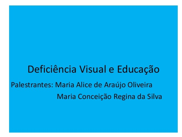 Deficiência Visual e Educação Palestrantes: Maria Alice de Araújo Oliveira Maria Conceição Regina da Silva