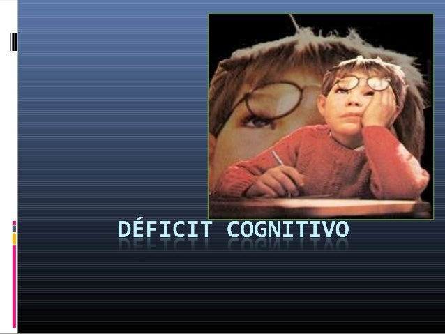 DEFINICION   ElDéficit Cognitivoconsiste en un funcionamiento      intelectual por debajo del promedio, que s...