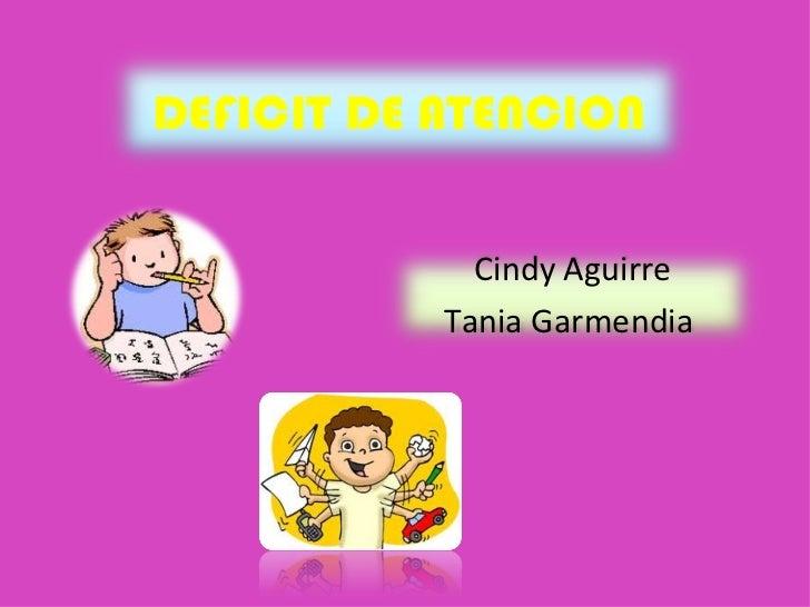DEFICIT DE ATENCION Cindy Aguirre Tania Garmendia