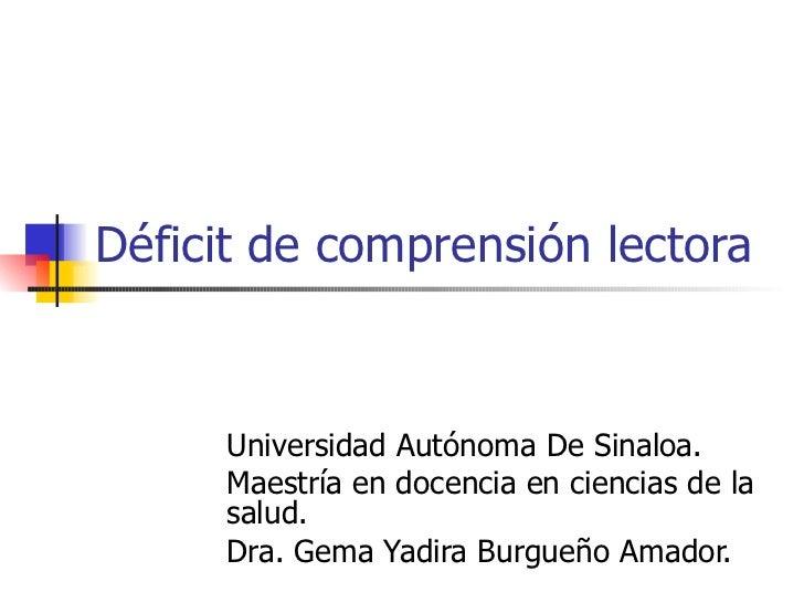 Déficit de comprensión lectora Universidad Autónoma De Sinaloa. Maestría en docencia en ciencias de la salud. Dra. Gema Ya...