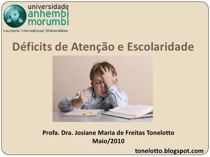 Déficits de Atenção e Escolaridade <br />Profa. Dra. Josiane Maria de Freitas Tonelotto<br />Maio/2010<br />tonelotto.blog...