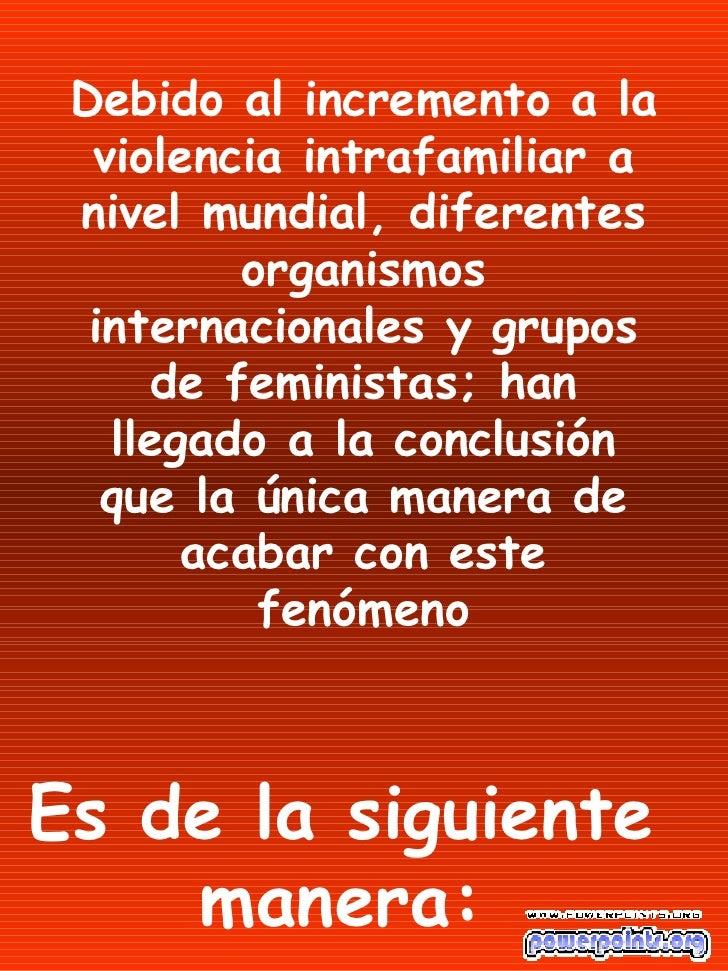 Debido al incremento a la violencia intrafamiliar a nivel mundial, diferentes organismos internacionales y grupos de femin...