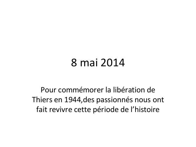 8 mai 2014 Pour commémorer la libération de Thiers en 1944,des passionnés nous ont fait revivre cette période de l'histoire