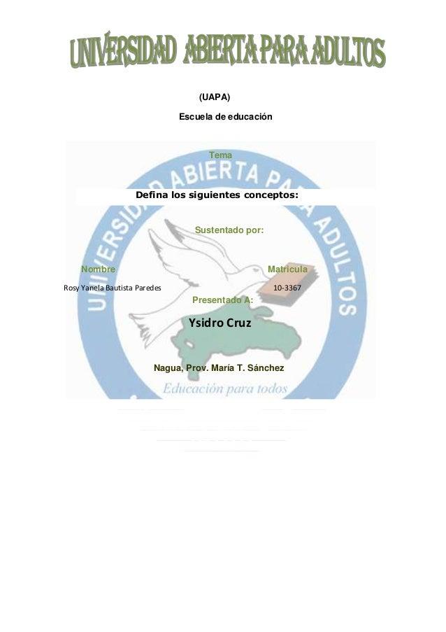 (UAPA) Escuela de educación Tema Defina los siguientes conceptos: Sustentado por: Nombre Matricula Rosy Yanela Bautista Pa...