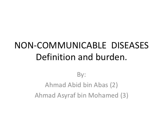 NON-COMMUNICABLE DISEASES    Definition and burden.                By:     Ahmad Abid bin Abas (2)   Ahmad Asyraf bin Moha...