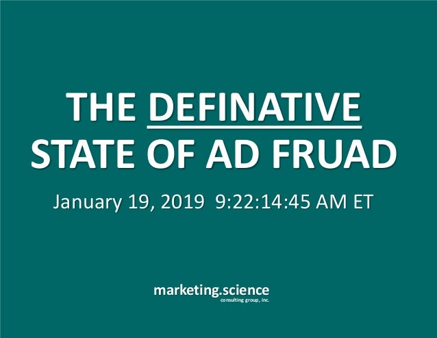 marketing.scienceconsulting group, inc. January 19, 2019 9:22:14:45 AM ET THE DEFINATIVE STATE OF AD FRUAD