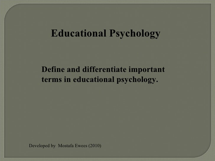 Educational Psychology Define and differentiate important terms in educational psychology. Developed by  Mostafa Ewees (20...
