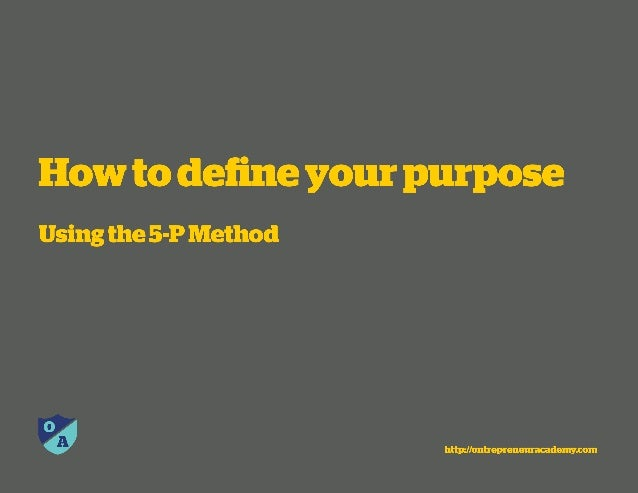 How to define your purpose  Using the 5-Prdethod