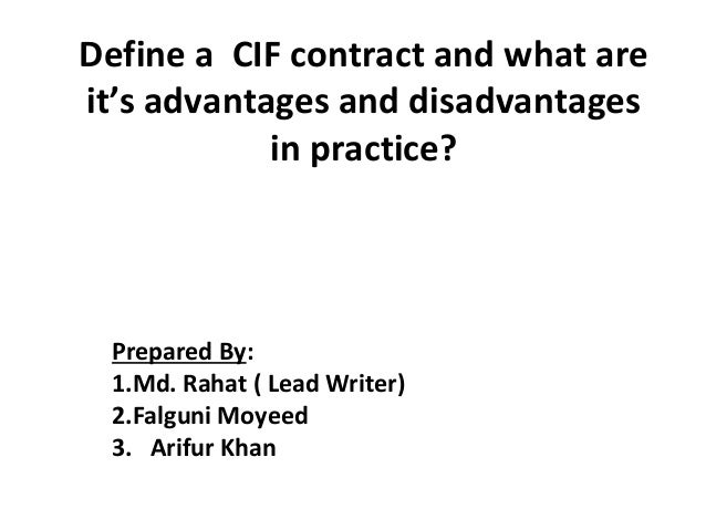 Define a CIF contract and what are it's advantages and disadvantages in practice? Prepared By: 1.Md. Rahat ( Lead Writer) ...