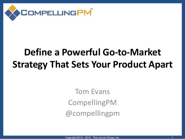Define a Powerful Go-to-Market Strategy That Sets Your Product Apart Tom Evans CompellingPM @compellingpm Copyright 2013 -...