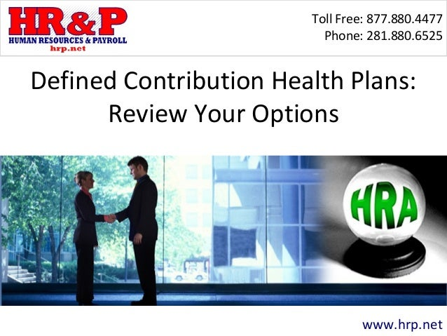 Toll Free: 877.880.4477 Phone: 281.880.6525 www.hrp.net Defined Contribution Health Plans: Review Your Options