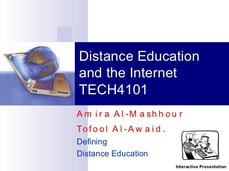 Amira Al-Mashhour  Tofool Al-Awaid . Defining  Distance Education Distance Education and the Internet TECH4101 Interactive...