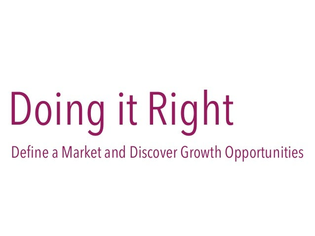 Doing it Right Define a Market and Discover Growth Opportunities