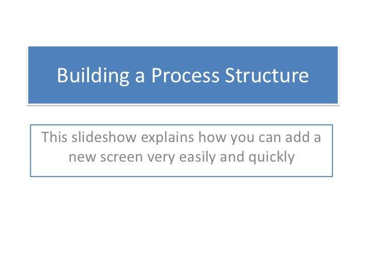Building a Process Structure<br />This slideshow explains how you can add a new screen very easily and quickly<br />
