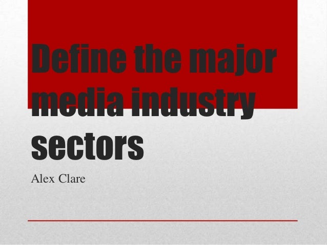 Define the majormedia industrysectorsAlex Clare