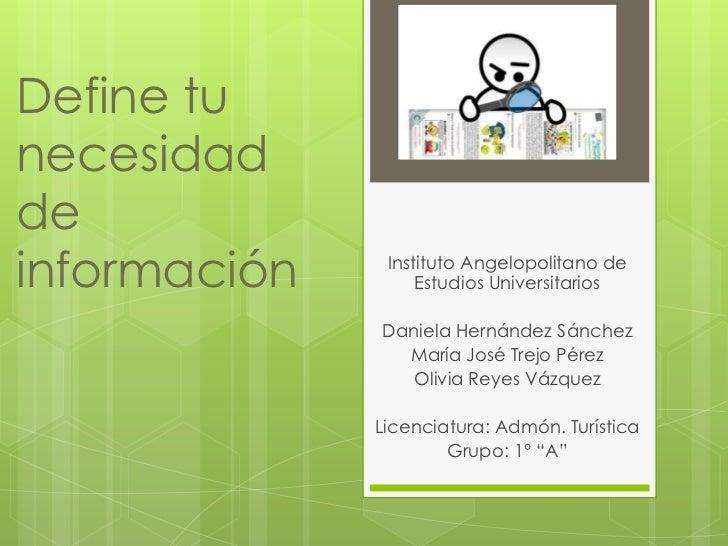 Define tunecesidaddeinformación    Instituto Angelopolitano de                   Estudios Universitarios              Dani...