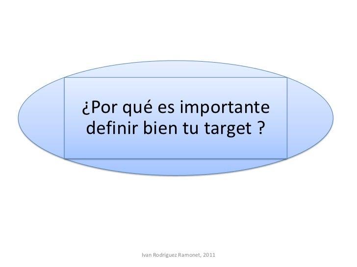 ¿Por qué es importantedefinir bien tu target ?       Ivan Rodríguez Ramonet, 2011